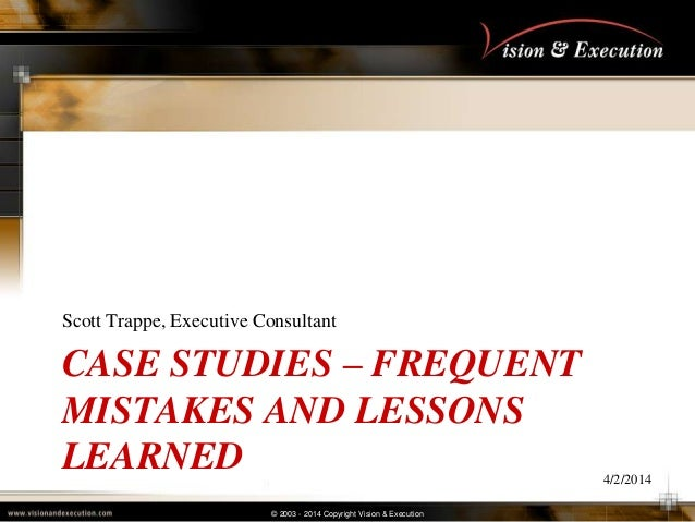 © 2003 - 2014 Copyright Vision & Execution CASE STUDIES – FREQUENT MISTAKES AND LESSONS LEARNED Scott Trappe, Executive Co...