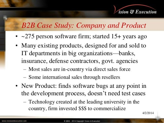 © 2003 - 2014 Copyright Vision & Execution B2B Case Study: Company and Product • ~275 person software firm; started 15+ ye...