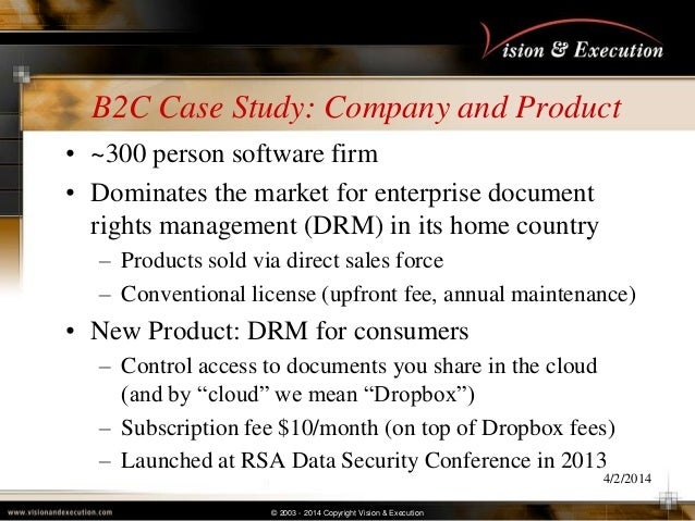 © 2003 - 2014 Copyright Vision & Execution B2C Case Study: Company and Product • ~300 person software firm • Dominates the...