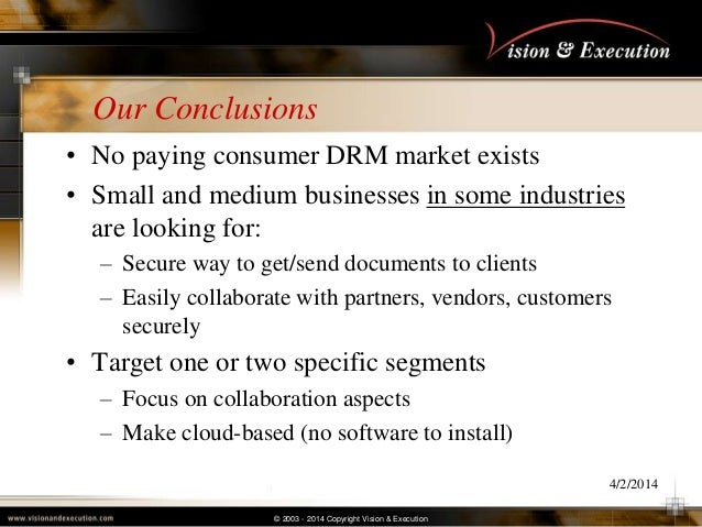 © 2003 - 2014 Copyright Vision & Execution Our Conclusions • No paying consumer DRM market exists • Small and medium busin...