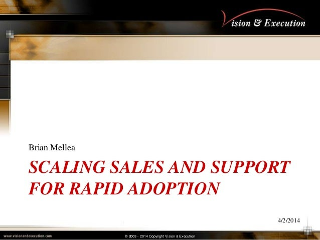 © 2003 - 2014 Copyright Vision & Execution SCALING SALES AND SUPPORT FOR RAPID ADOPTION Brian Mellea 4/2/2014