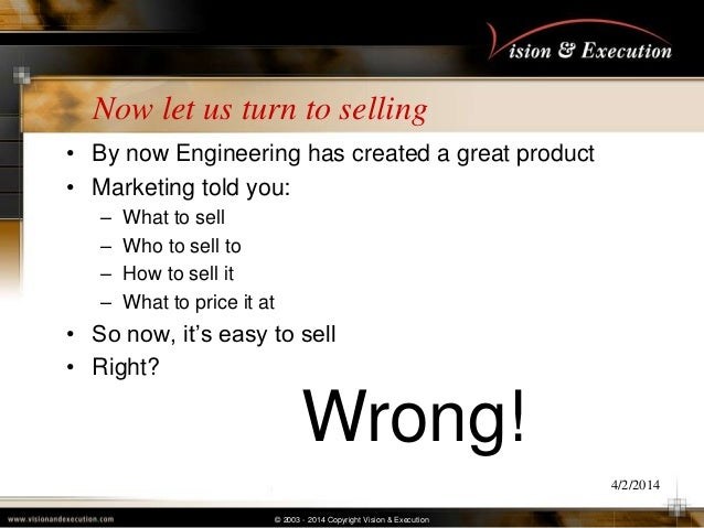© 2003 - 2014 Copyright Vision & Execution Now let us turn to selling • By now Engineering has created a great product • M...