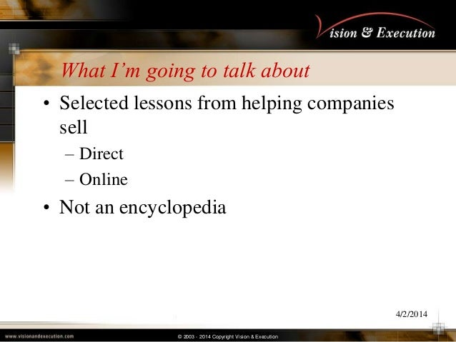 © 2003 - 2014 Copyright Vision & Execution What I'm going to talk about • Selected lessons from helping companies sell – D...