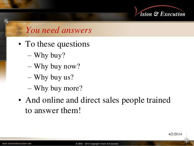 © 2003 - 2014 Copyright Vision & Execution You need answers • To these questions – Why buy? – Why buy now? – Why buy us? –...