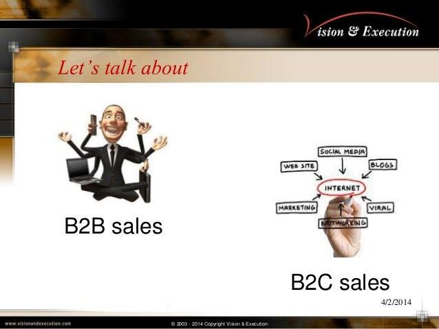 © 2003 - 2014 Copyright Vision & Execution Let's talk about 4/2/2014 B2B sales B2C sales