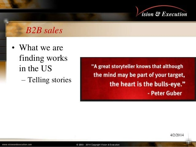 © 2003 - 2014 Copyright Vision & Execution B2B sales • What we are finding works in the US – Telling stories 4/2/2014