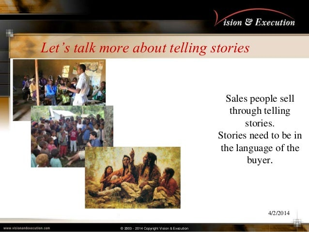 © 2003 - 2014 Copyright Vision & Execution Let's talk more about telling stories 4/2/2014 Sales people sell through tellin...