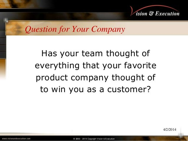 © 2003 - 2014 Copyright Vision & Execution 4/2/2014 Question for Your Company Has your team thought of everything that you...