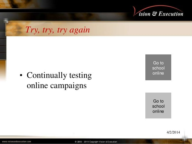 © 2003 - 2014 Copyright Vision & Execution Try, try, try again • Continually testing online campaigns 4/2/2014 Go to schoo...