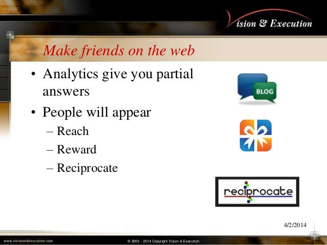 © 2003 - 2014 Copyright Vision & Execution Make friends on the web • Analytics give you partial answers • People will appe...