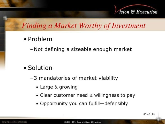 © 2003 - 2014 Copyright Vision & Execution 4/2/2014 Finding a Market Worthy of Investment • Problem – Not defining a sizea...