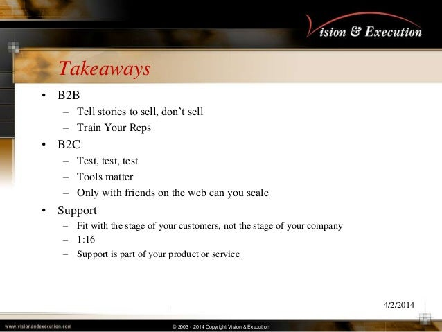 © 2003 - 2014 Copyright Vision & Execution Takeaways • B2B – Tell stories to sell, don't sell – Train Your Reps • B2C – Te...
