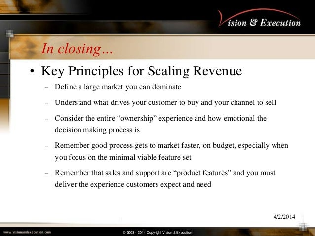 © 2003 - 2014 Copyright Vision & Execution In closing… • Key Principles for Scaling Revenue – Define a large market you ca...