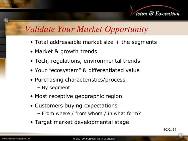 © 2003 - 2014 Copyright Vision & Execution 4/2/2014 Validate Your Market Opportunity • Total addressable market size + the...