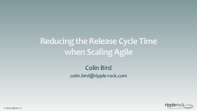 © 2014 ripplerock Reducing the Release Cycle Time when Scaling Agile Colin Bird colin.bird@ripple-rock.com