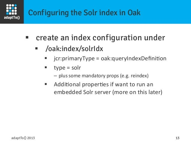 Configuring the Solr index in Oak adaptTo() 2013 13 § create an index configuration under § /oak:index/solrIdx § jcr...