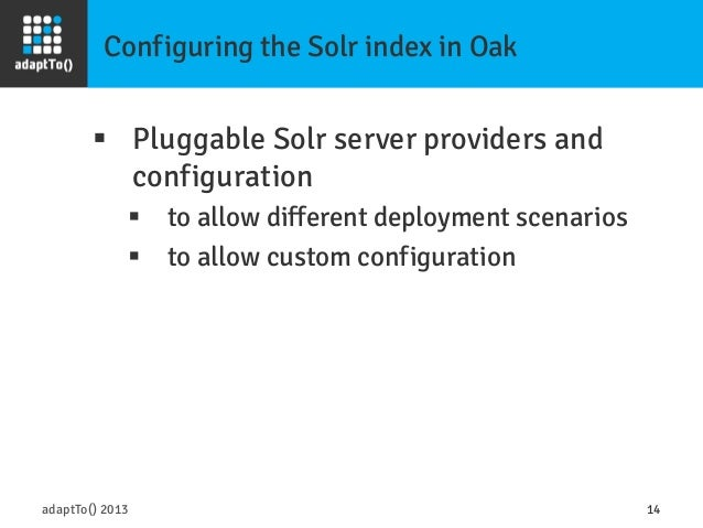 Configuring the Solr index in Oak adaptTo() 2013 14 § Pluggable Solr server providers and configuration § to allow dif...