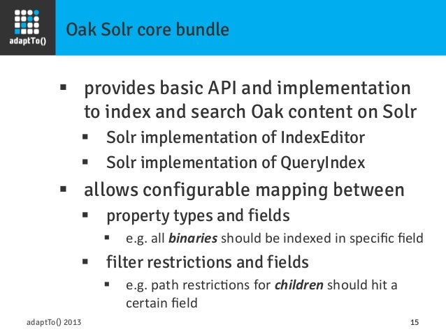 Oak Solr core bundle adaptTo() 2013 15 § provides basic API and implementation to index and search Oak content on Solr §...