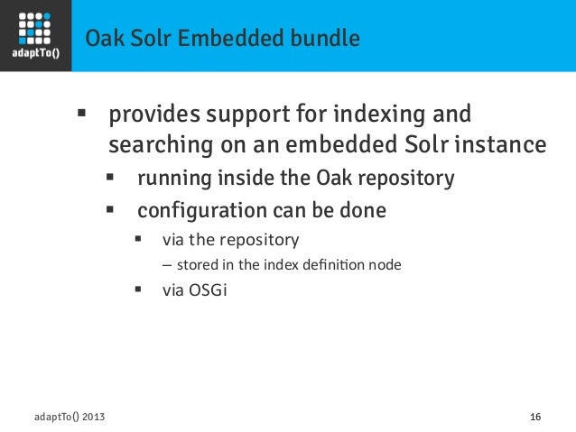 Oak Solr Embedded bundle adaptTo() 2013 16 § provides support for indexing and searching on an embedded Solr instance §...