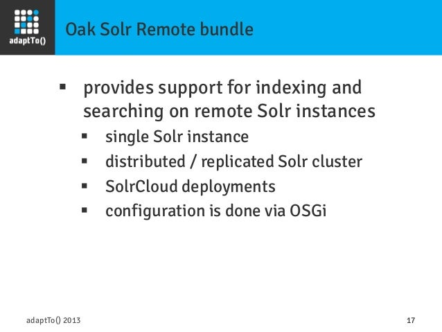 Oak Solr Remote bundle adaptTo() 2013 17 § provides support for indexing and searching on remote Solr instances § sing...