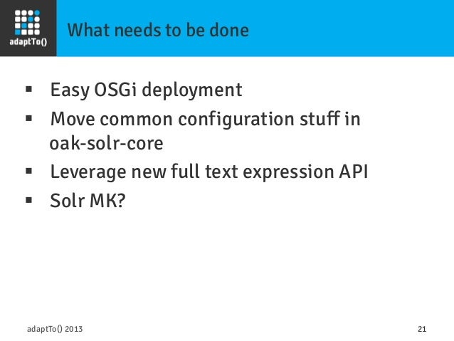 What needs to be done adaptTo() 2013 21 § Easy OSGi deployment § Move common configuration stuff in oak-solr-core § ...