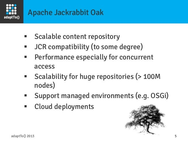 Apache Jackrabbit Oak adaptTo() 2013 5 § Scalable content repository § JCR compatibility (to some degree) § Performa...