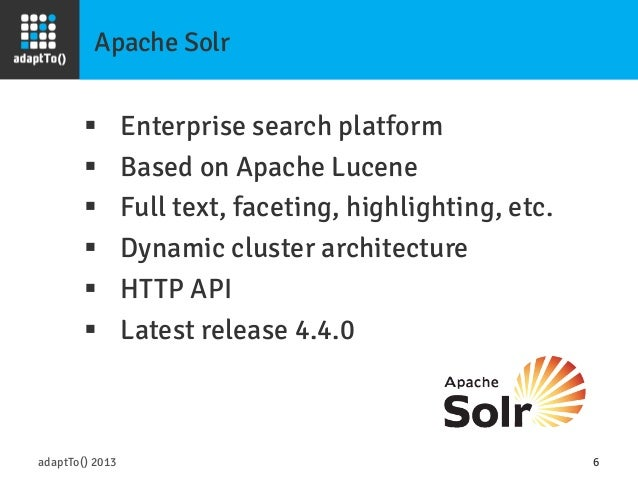 Apache Solr adaptTo() 2013 6 § Enterprise search platform § Based on Apache Lucene § Full text, faceting, highlighti...