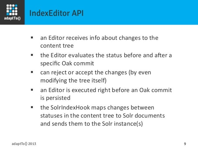 IndexEditor API adaptTo() 2013 9 § an  Editor  receives  info  about  changes  to  the   content  tree...