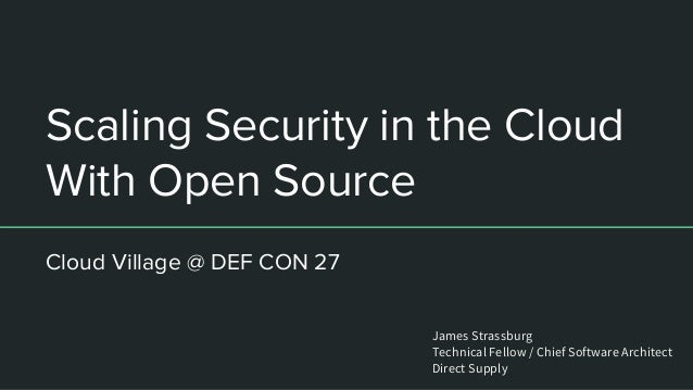 Scaling Security in the Cloud With Open Source Cloud Village @ DEF CON 27 James Strassburg Technical Fellow / Chief Softwa...