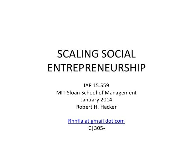 SCALING SOCIAL ENTREPRENEURSHIP IAP 15.S59 MIT Sloan School of Management January 2014 Robert H. Hacker Rhhfla at gmail do...
