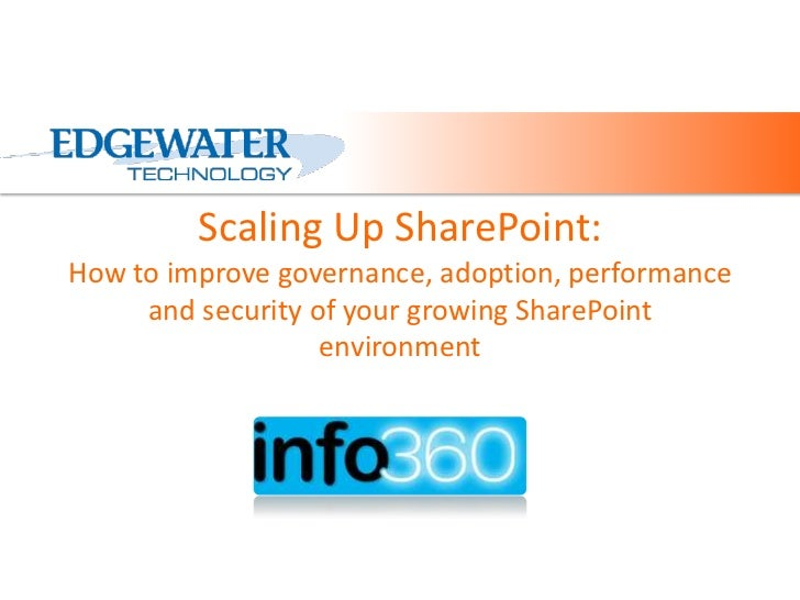 Scaling Up SharePoint:How to improve governance, adoption, performance and security of your growing SharePoint environment...