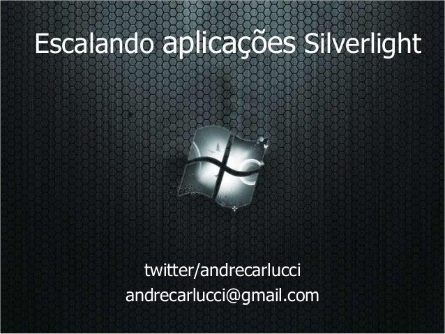 Escalando aplicações Silverlight twitter/andrecarlucci andrecarlucci@gmail.com