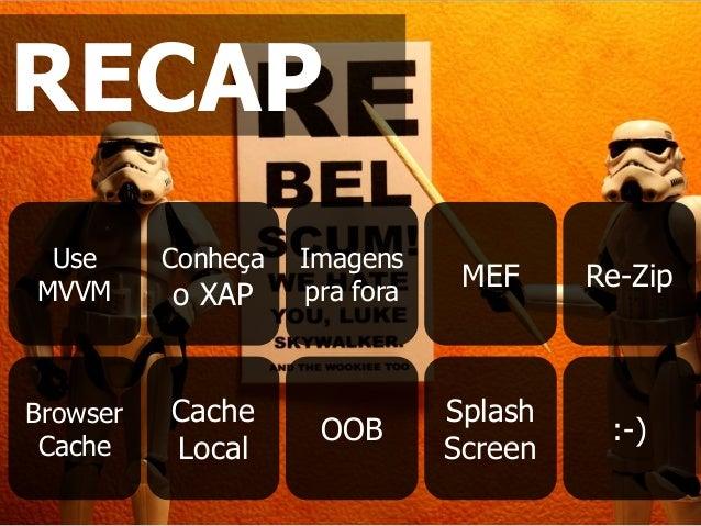 Use MVVM Conheça o XAP Imagens pra fora MEF Re-Zip Browser Cache Cache Local OOB Splash Screen :-) RECAP