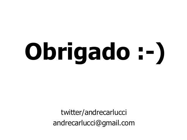 Obrigado :-) twitter/andrecarlucci andrecarlucci@gmail.com