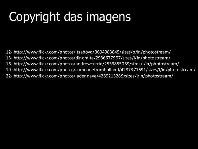 Copyright das imagens 12- http://www.flickr.com/photos/itsaboyd/3694983845/sizes/o/in/photostream/ 13- http://www.flickr.c...