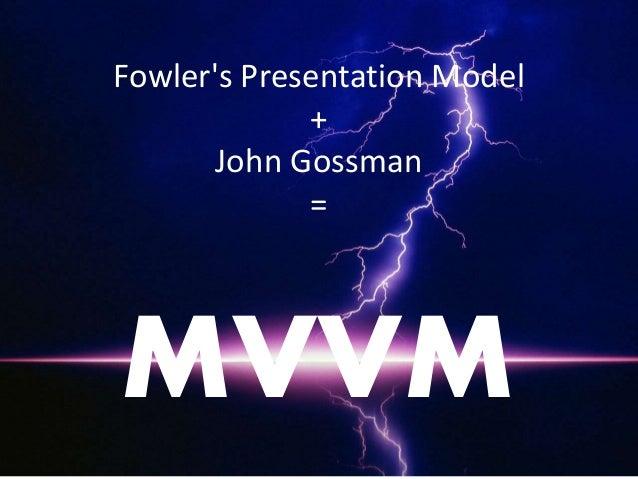 Fowler's Presentation Model + John Gossman = MVVM