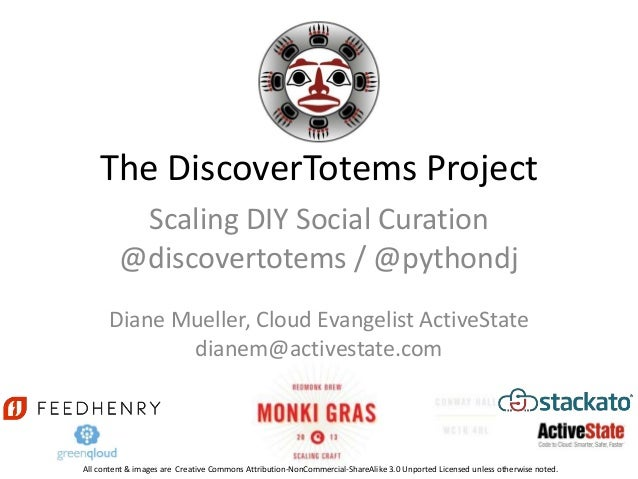 The DiscoverTotems Project          Scaling DIY Social Curation         @discovertotems / @pythondj      Diane Mueller, Cl...