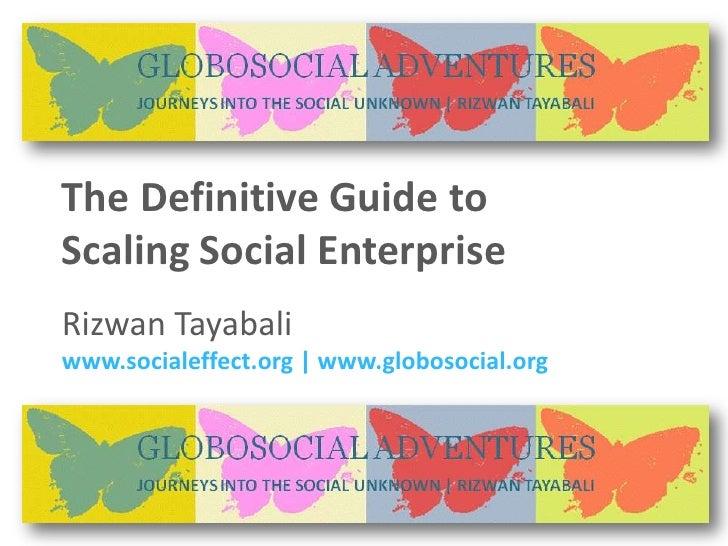 The Definitive Guide to  Scaling Social Enterprise Rizwan Tayabali www.socialeffect.org | www.globosocial.org