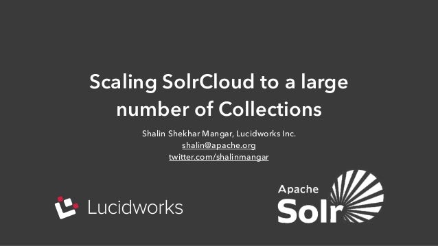 Scaling SolrCloud to a large number of Collections Shalin Shekhar Mangar, Lucidworks Inc. shalin@apache.org twitter.com/sh...