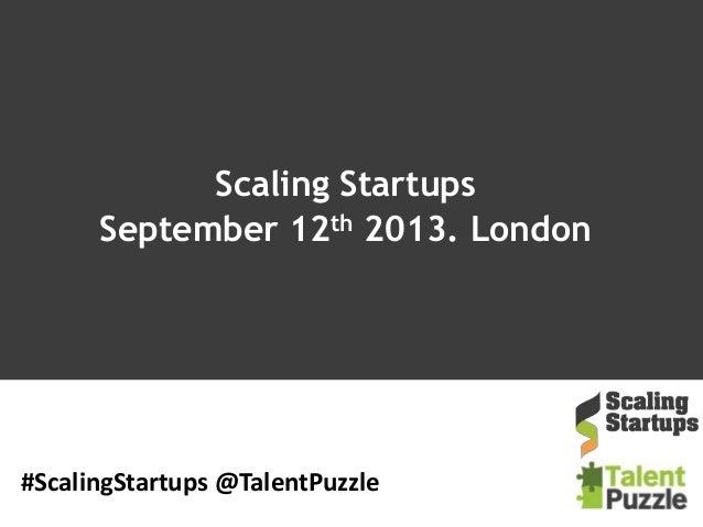 Scaling Startups September 12th 2013. London #ScalingStartups @TalentPuzzle