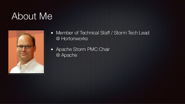 About Me  Member of Technical Staff / Storm Tech Lead  @ Hortonworks  Apache Storm PMC Chair  @ Apache