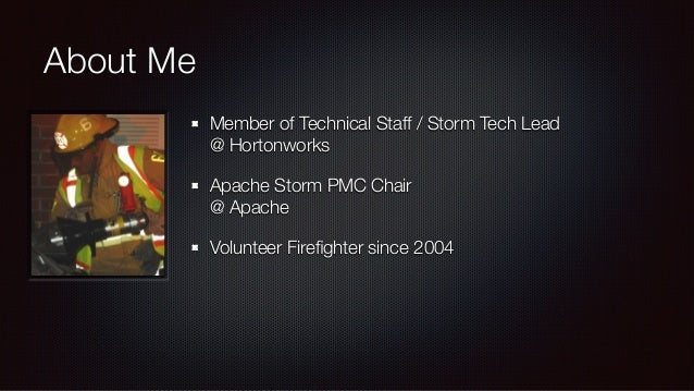 About Me  Member of Technical Staff / Storm Tech Lead  @ Hortonworks  Apache Storm PMC Chair  @ Apache  Volunteer Firefigh...