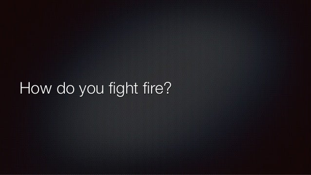 How do you fight fire?