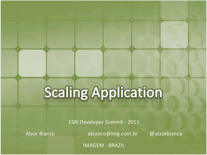 Scaling Application<br />ESRI Developer Summit - 2011<br />Alaor Bianco abianco@img.com.br @alaorbianco<br />IMAGEM - B...
