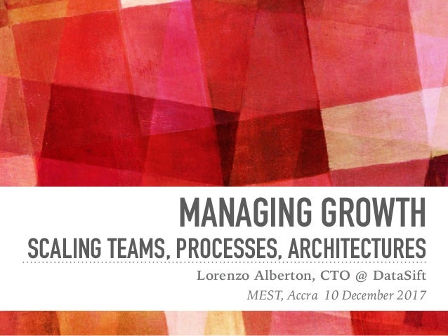 MANAGING GROWTH SCALING TEAMS, PROCESSES, ARCHITECTURES Lorenzo Alberton, CTO @ DataSift MEST, Accra 10 December 2017