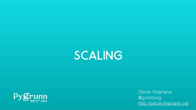 SCALING Òscar Vilaplana @grimborg http://oscarvilaplana.cat
