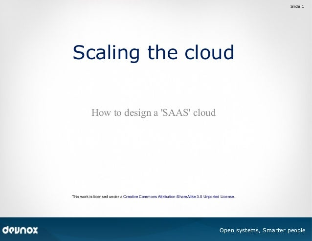 Slide 1  Scaling the cloud How to design a 'SAAS' cloud  This work is licensed under a Creative Commons Attribution-ShareA...