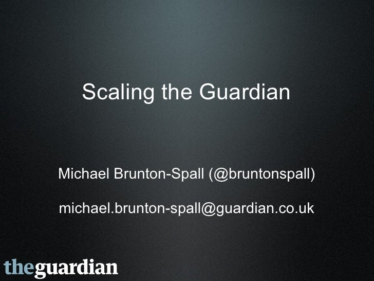 Scaling the Guardian   Michael Brunton-Spall (@bruntonspall)  michael.brunton-spall@guardian.co.uk