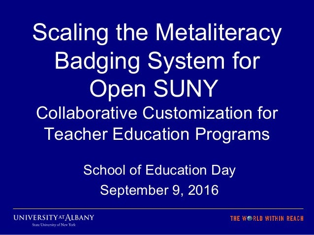 Scaling the Metaliteracy Badging System for Open SUNY Collaborative Customization for Teacher Education Programs School of...