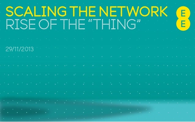 "SCALING THE NETWORK RISE OF THE ""THING"" 29/11/2013"